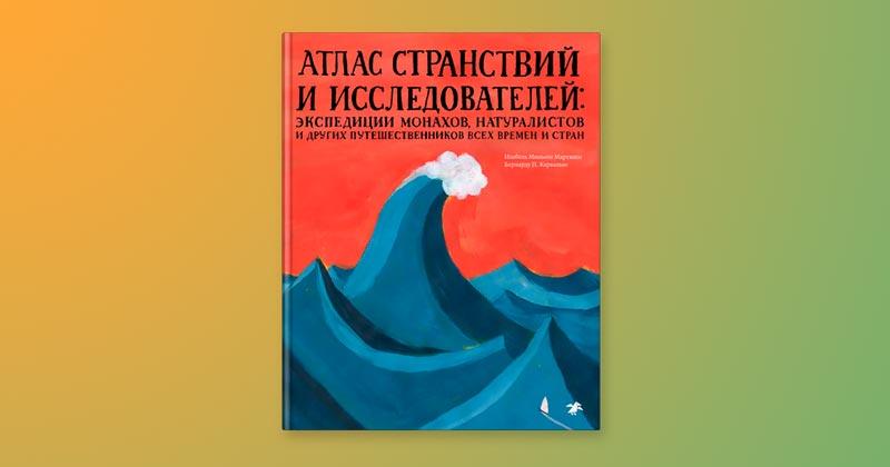 Атлас странствий и исследователей: экспедиции монахов, натуралистов и других путешественников всех времён и стран